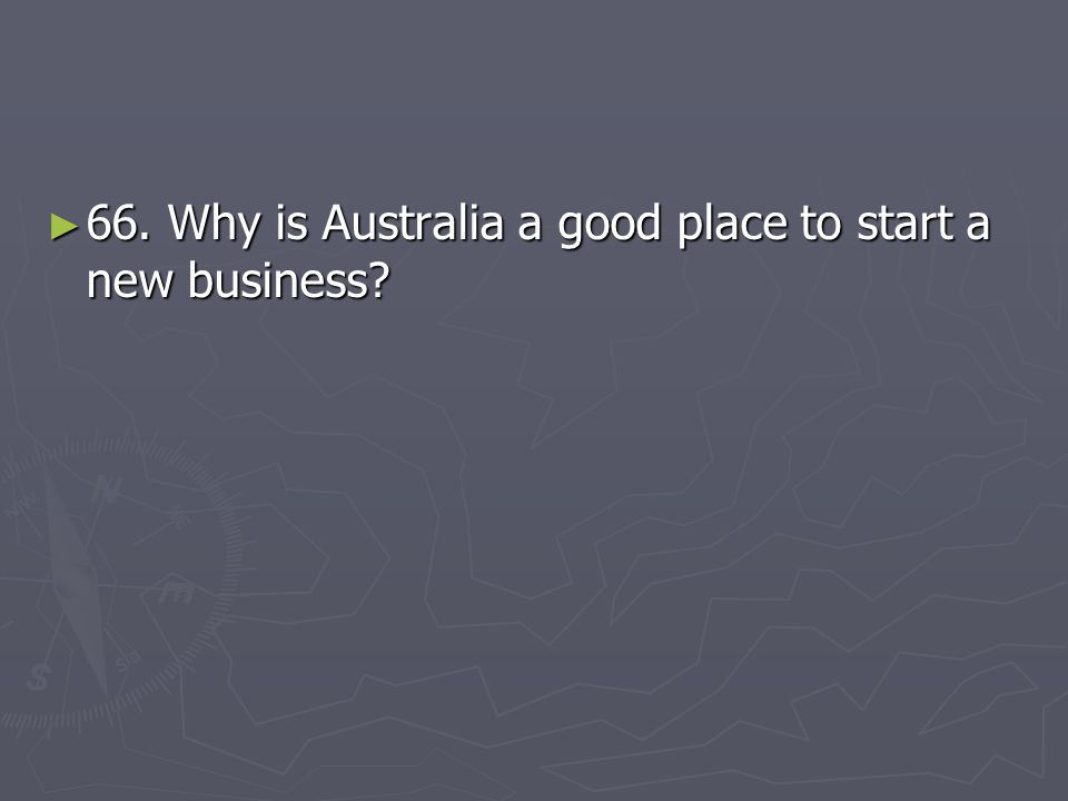 66. Why is Australia a good place to start a new business