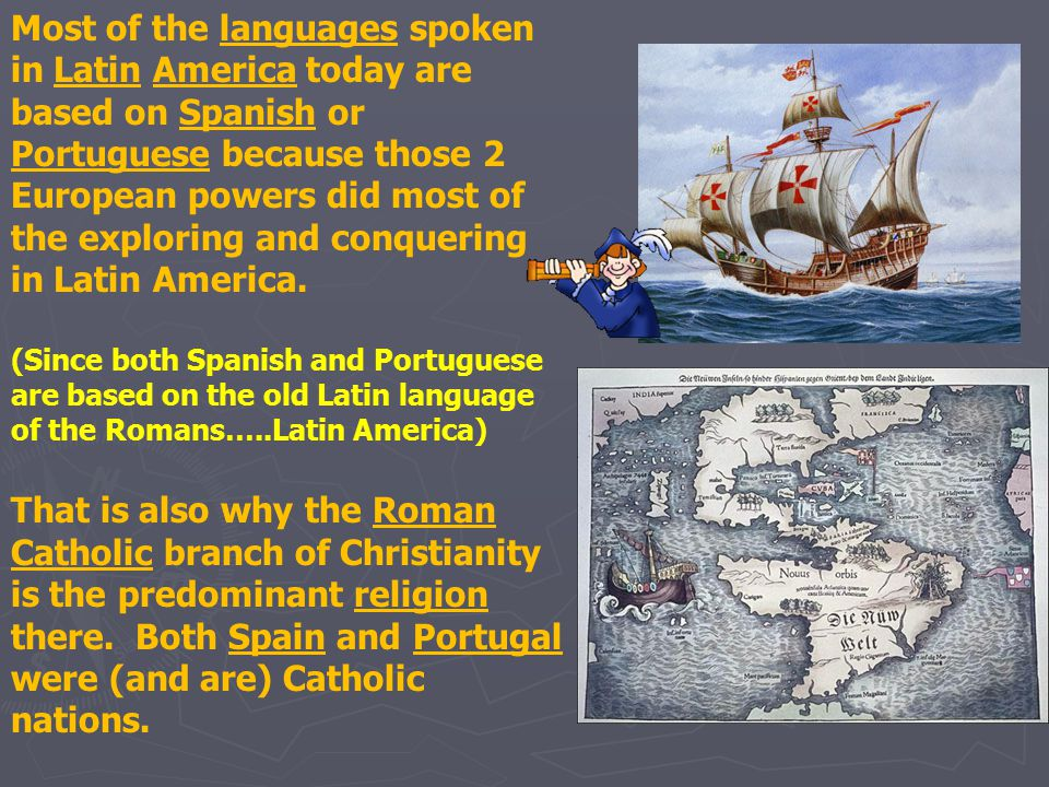 Most of the languages spoken in Latin America today are based on Spanish or Portuguese because those 2 European powers did most of the exploring and conquering in Latin America.