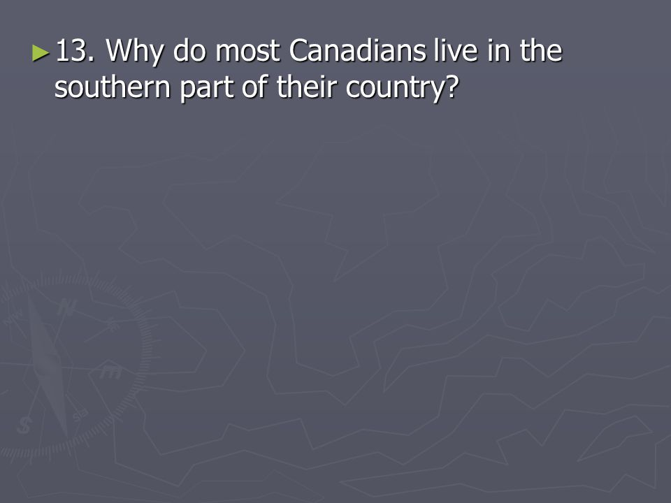 13. Why do most Canadians live in the southern part of their country