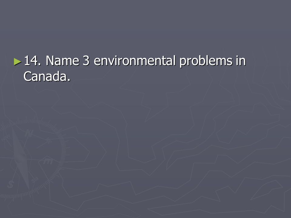 14. Name 3 environmental problems in Canada.