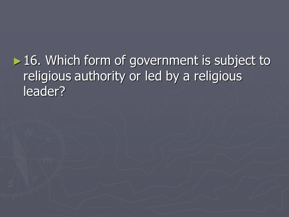 16. Which form of government is subject to religious authority or led by a religious leader