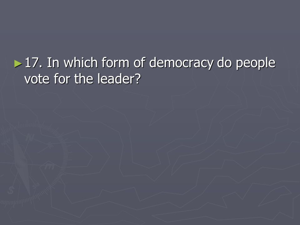 17. In which form of democracy do people vote for the leader
