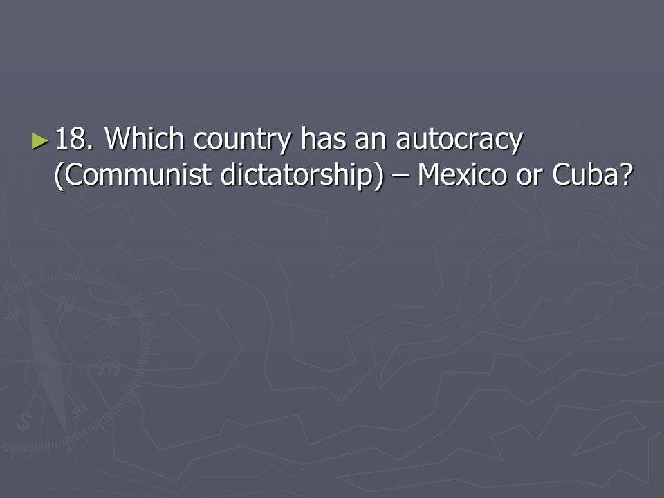 18. Which country has an autocracy (Communist dictatorship) – Mexico or Cuba