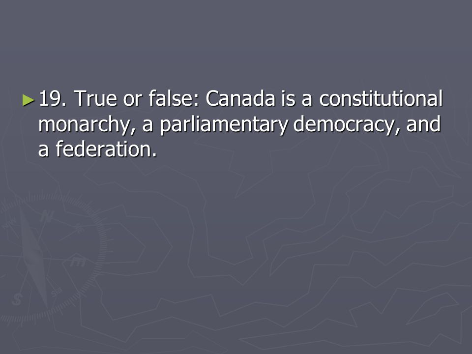 19. True or false: Canada is a constitutional monarchy, a parliamentary democracy, and a federation.