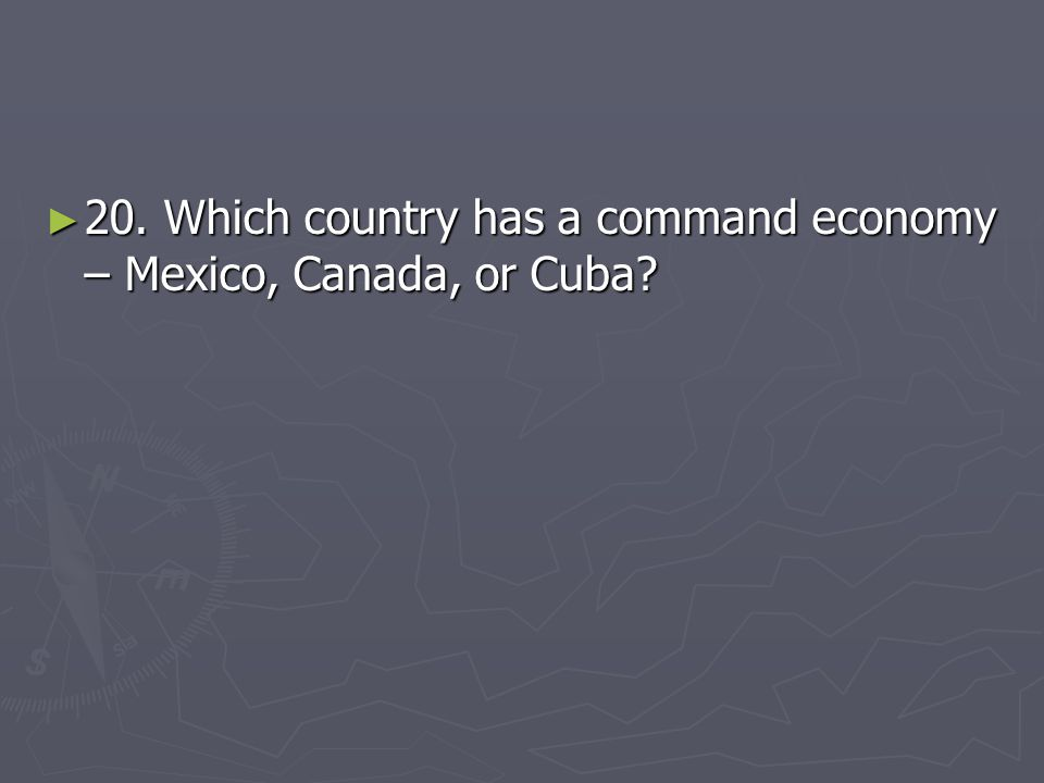 20. Which country has a command economy – Mexico, Canada, or Cuba