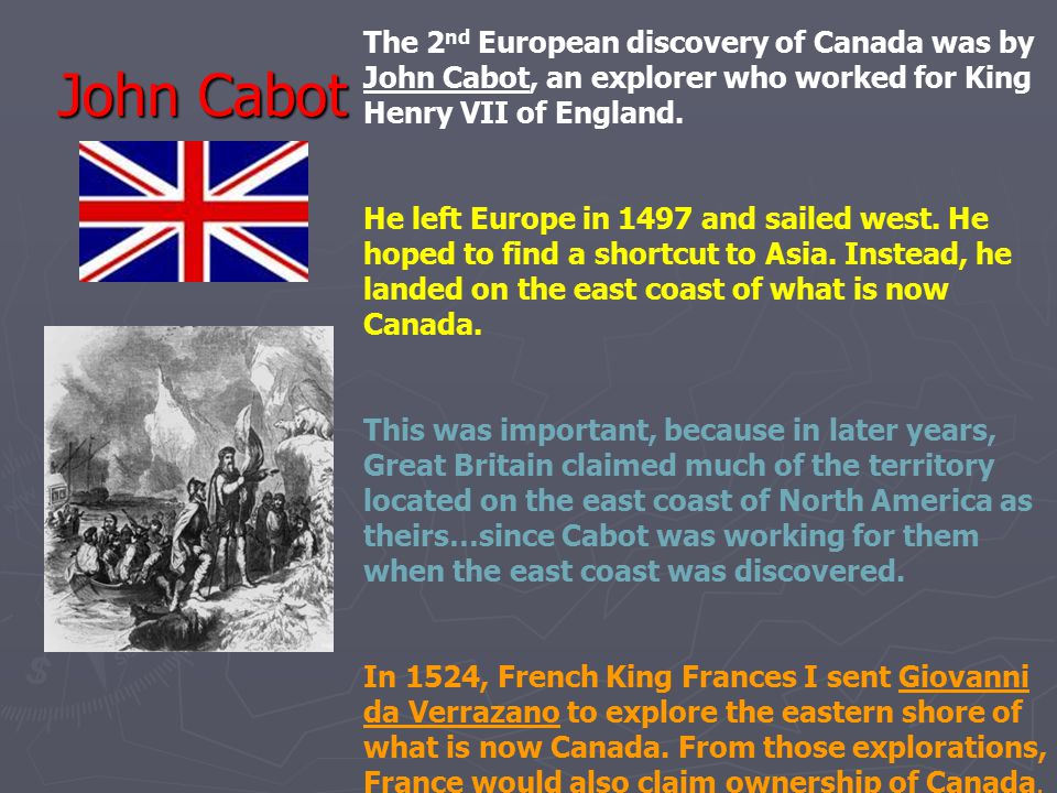 The 2nd European discovery of Canada was by John Cabot, an explorer who worked for King Henry VII of England.