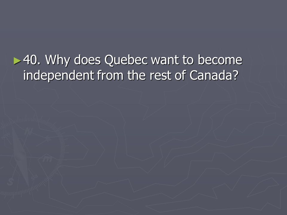 40. Why does Quebec want to become independent from the rest of Canada