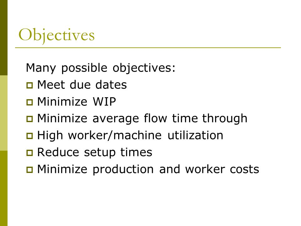 Objectives Many possible objectives: Meet due dates Minimize WIP