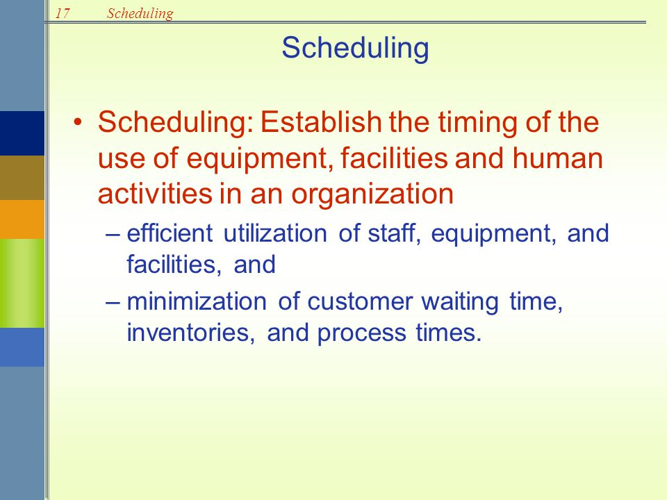 Scheduling Scheduling: Establish the timing of the use of equipment, facilities and human activities in an organization.