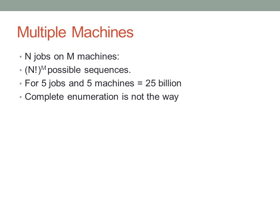 Multiple Machines N jobs on M machines: (N!)M possible sequences.