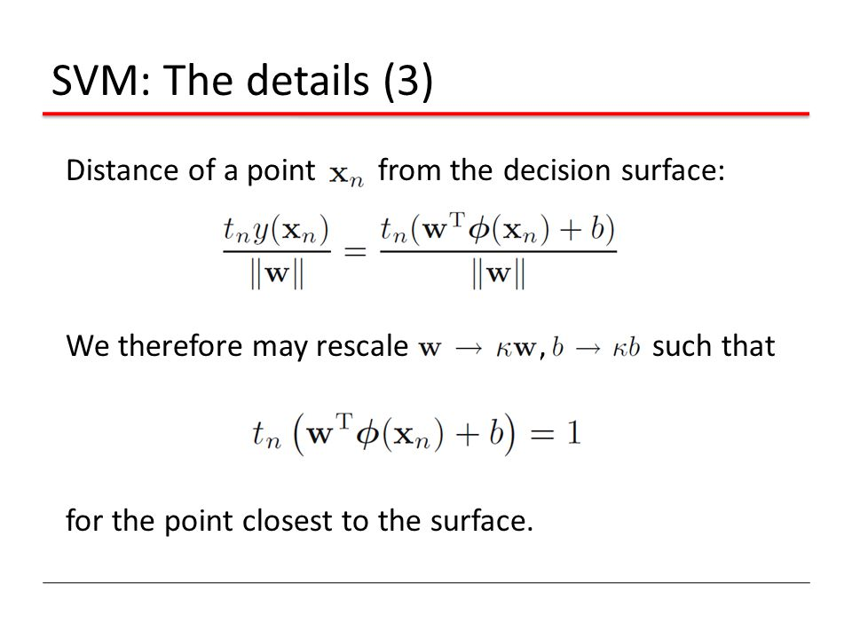 SVM: The details (3) Distance of a point from the decision surface: We therefore may rescale , such that for the point closest to the surface.
