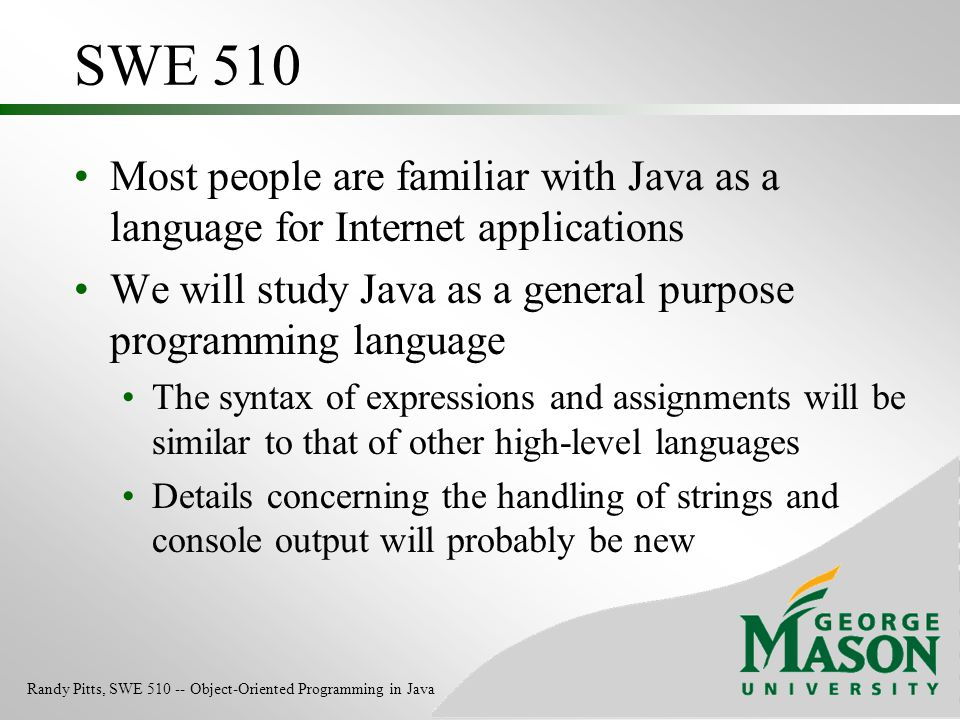 SWE 510 Most people are familiar with Java as a language for Internet applications. We will study Java as a general purpose programming language.