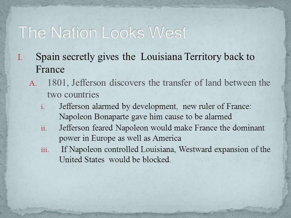 The Nation Looks West Spain secretly gives the Louisiana Territory back to France.