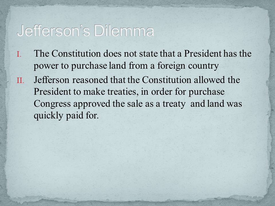 Jefferson's Dilemma The Constitution does not state that a President has the power to purchase land from a foreign country.