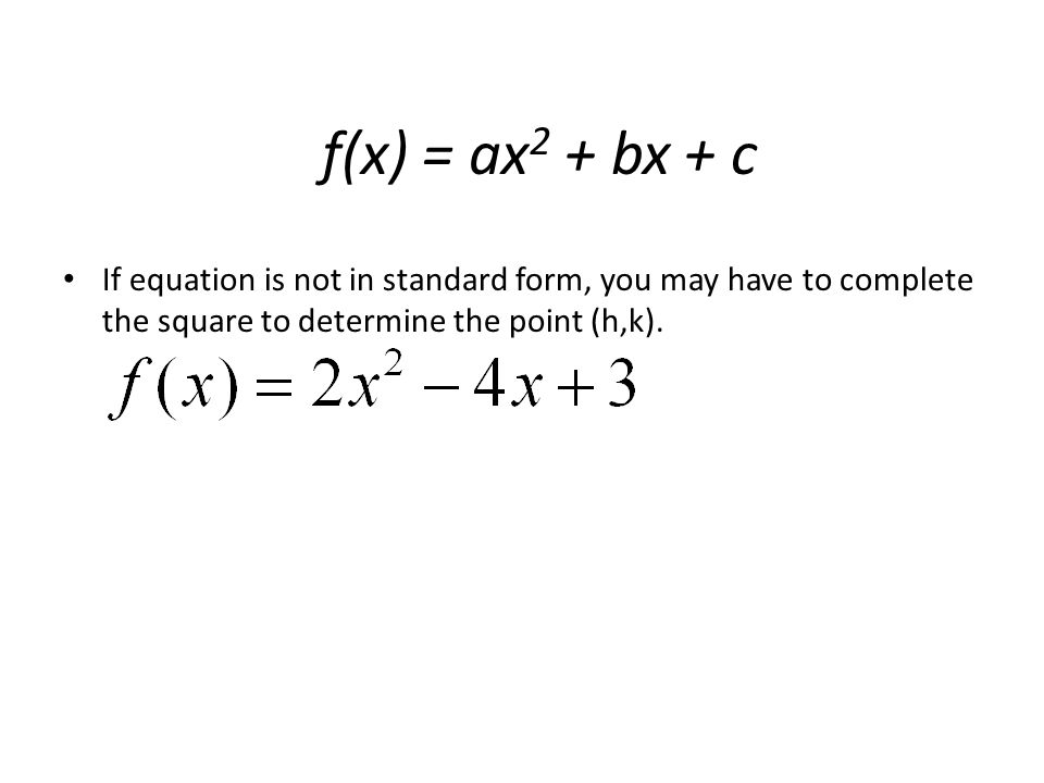 f(x) = ax2 + bx + c If equation is not in standard form, you may have to complete the square to determine the point (h,k).