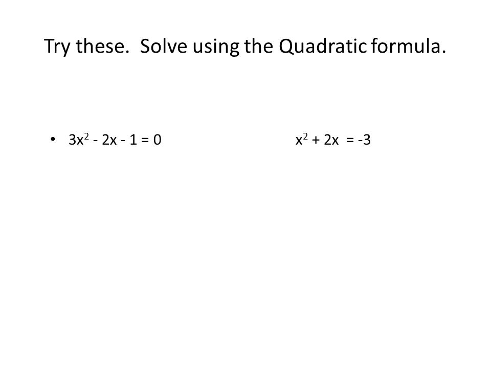 Try these. Solve using the Quadratic formula.
