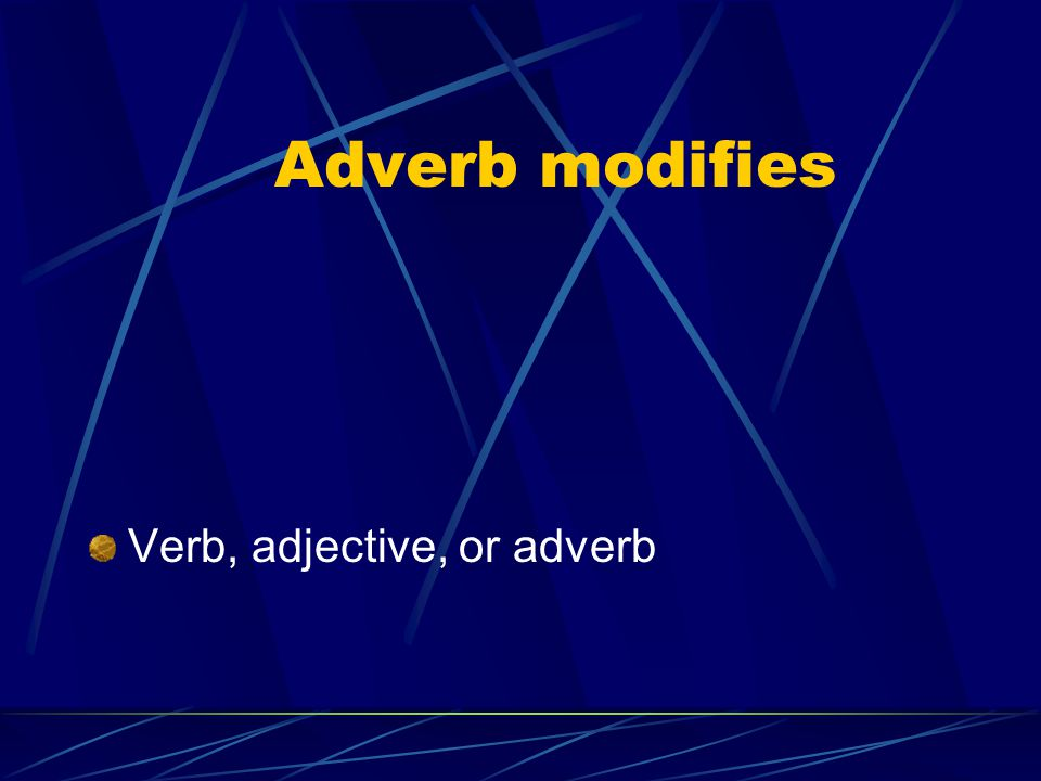 Adverb modifies Verb, adjective, or adverb