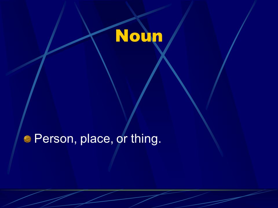 Noun Person, place, or thing.