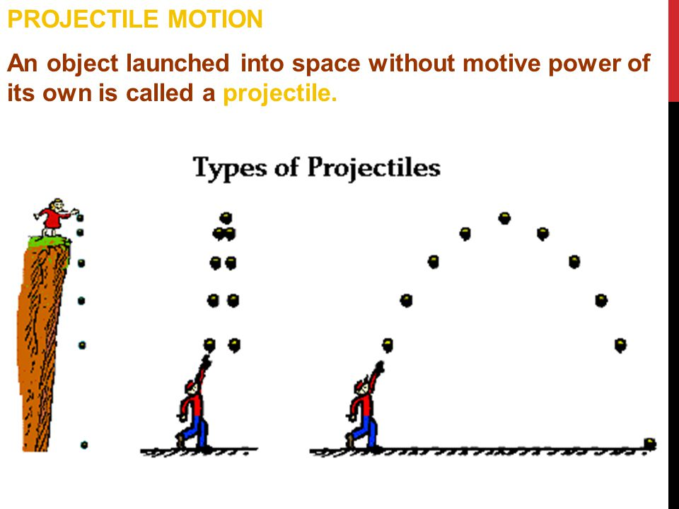 PROJECTILE MOTION An object launched into space without motive power of its own is called a projectile.