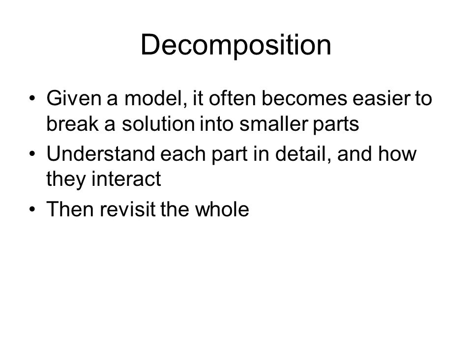 Decomposition Given a model, it often becomes easier to break a solution into smaller parts. Understand each part in detail, and how they interact.
