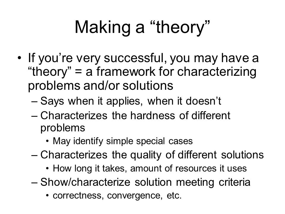 Making a theory If you're very successful, you may have a theory = a framework for characterizing problems and/or solutions.