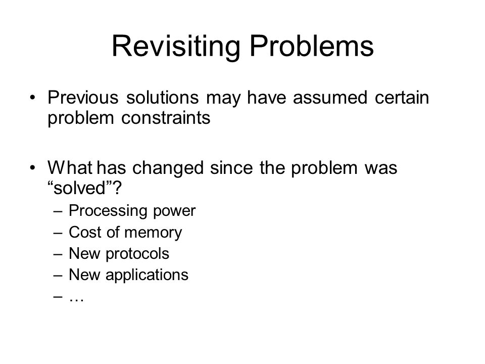 Revisiting Problems Previous solutions may have assumed certain problem constraints. What has changed since the problem was solved