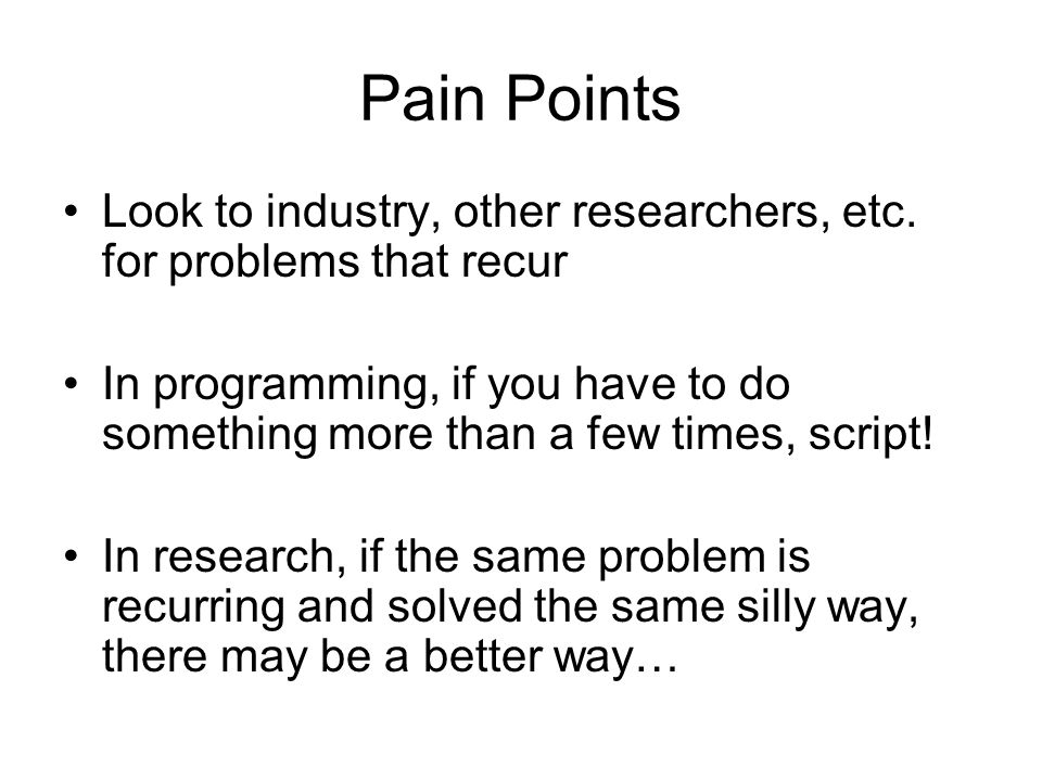 Pain Points Look to industry, other researchers, etc. for problems that recur.