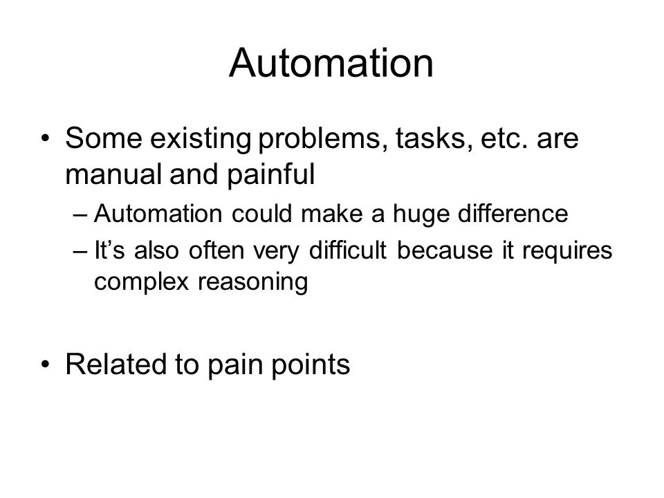 Automation Some existing problems, tasks, etc. are manual and painful