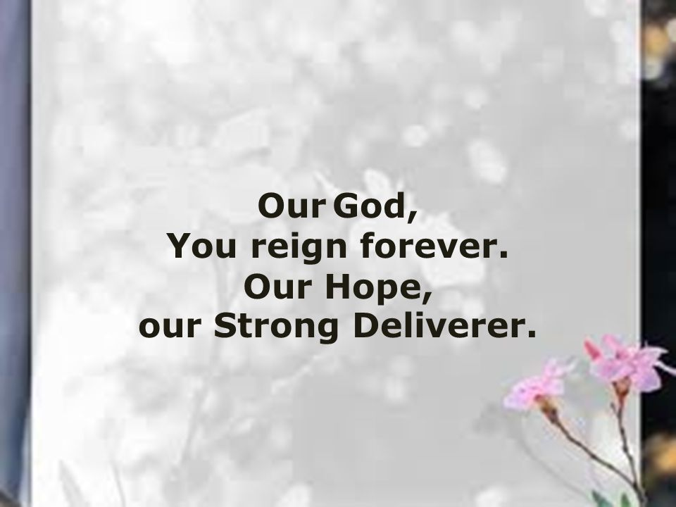 Our God, You reign forever. Our Hope, our Strong Deliverer.