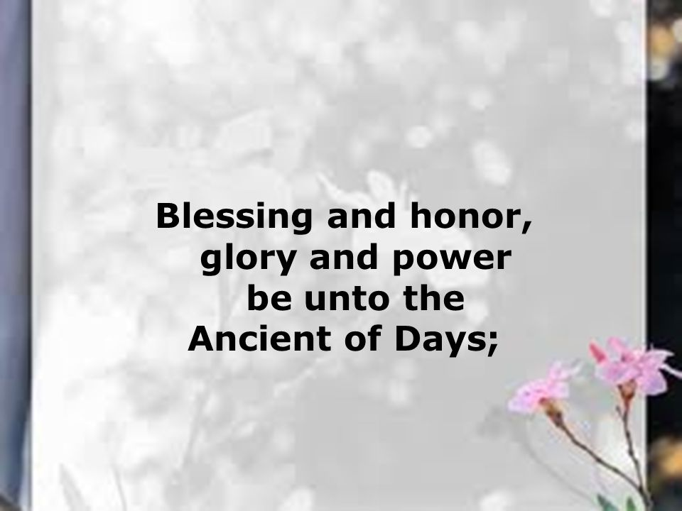 Blessing and honor, glory and power be unto the Ancient of Days;