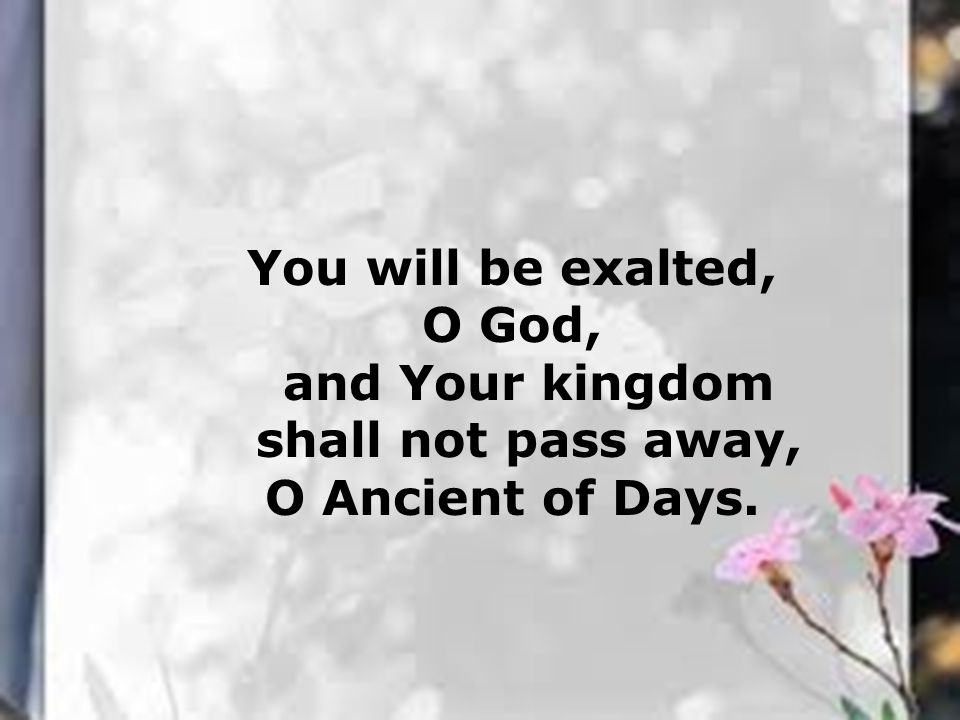You will be exalted, O God, and Your kingdom shall not pass away, O Ancient of Days.