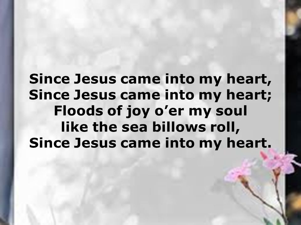 Since Jesus came into my heart, Since Jesus came into my heart; Floods of joy o'er my soul like the sea billows roll, Since Jesus came into my heart.