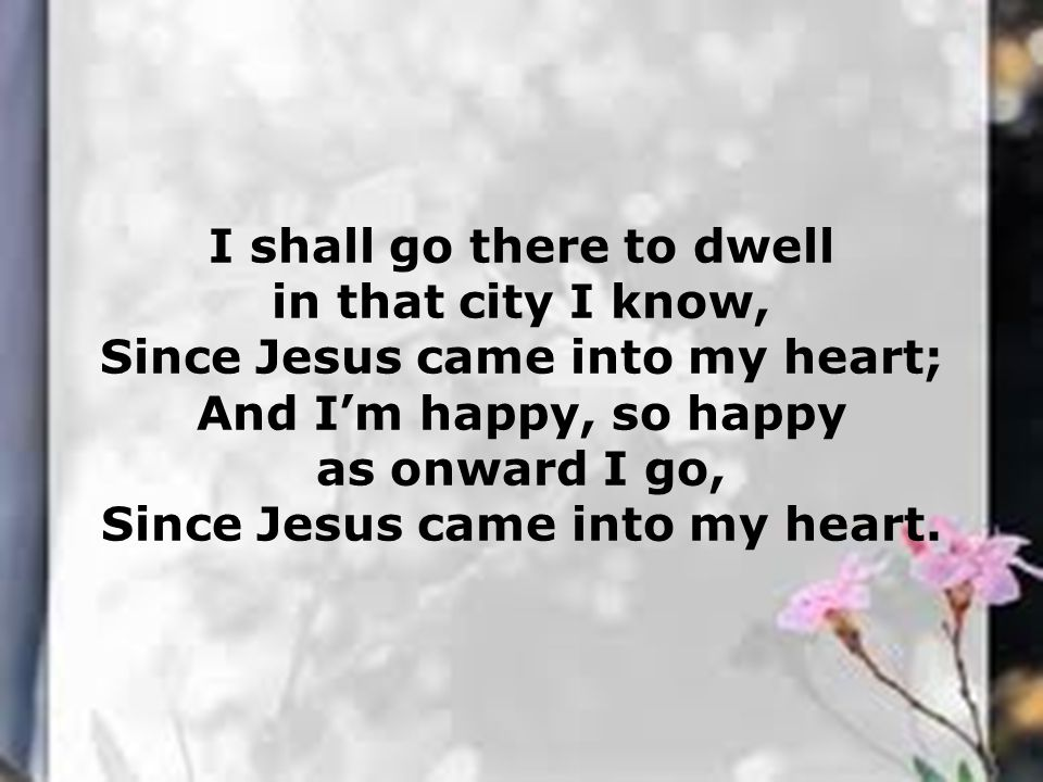 I shall go there to dwell in that city I know, Since Jesus came into my heart; And I'm happy, so happy as onward I go, Since Jesus came into my heart.