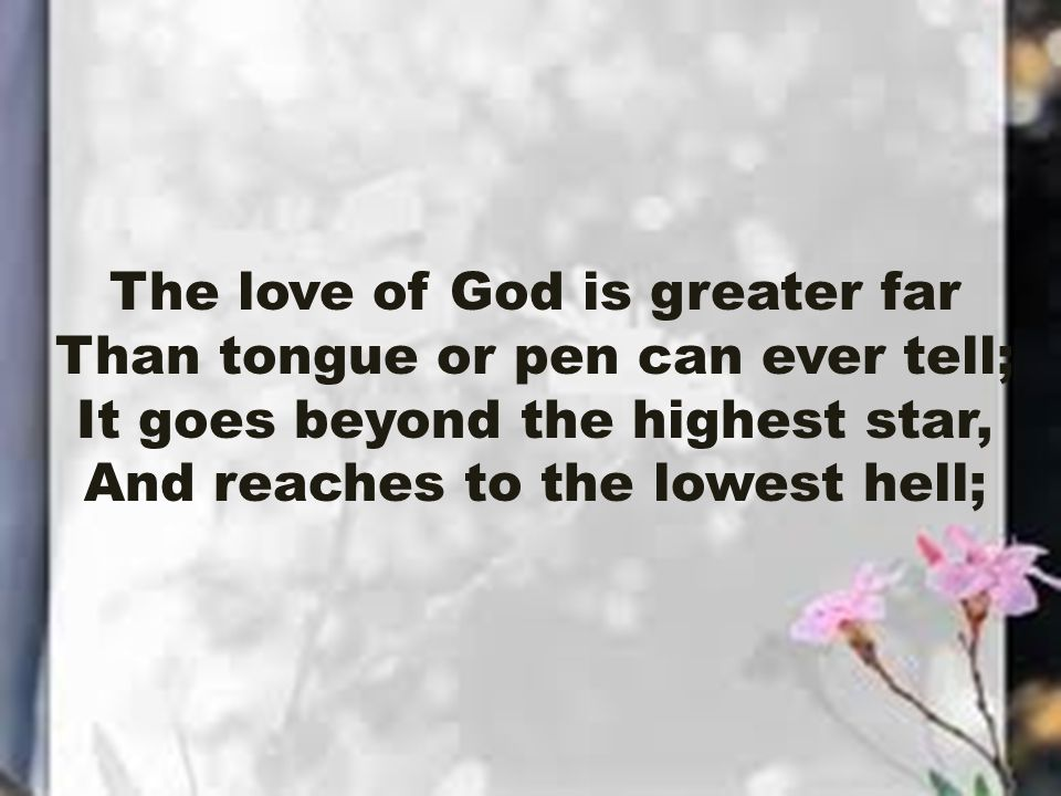 The love of God is greater far Than tongue or pen can ever tell; It goes beyond the highest star, And reaches to the lowest hell;