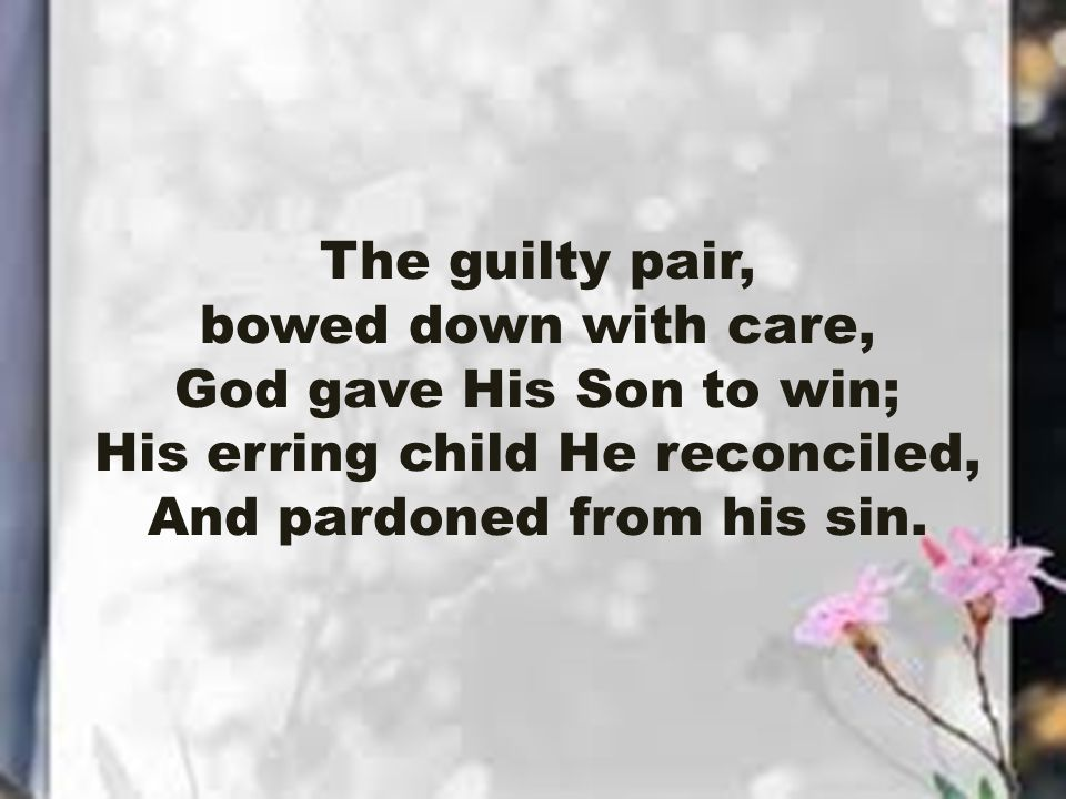 The guilty pair, bowed down with care, God gave His Son to win; His erring child He reconciled, And pardoned from his sin.