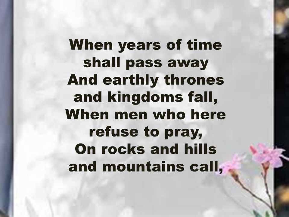 When years of time shall pass away And earthly thrones and kingdoms fall, When men who here refuse to pray, On rocks and hills and mountains call,