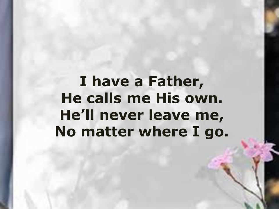 I have a Father, He calls me His own. He'll never leave me, No matter where I go.
