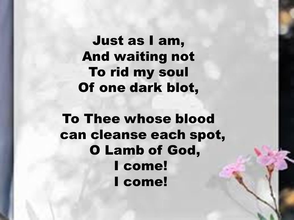 Just as I am, And waiting not. To rid my soul. Of one dark blot, To Thee whose blood. can cleanse each spot,