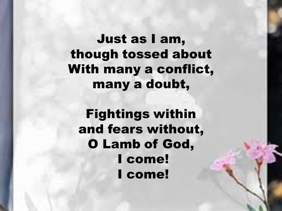 Just as I am, though tossed about. With many a conflict, many a doubt, Fightings within. and fears without,