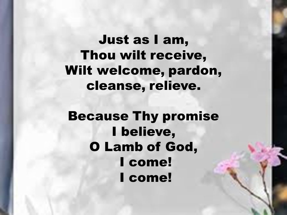 Just as I am, Thou wilt receive, Wilt welcome, pardon, cleanse, relieve. Because Thy promise. I believe,