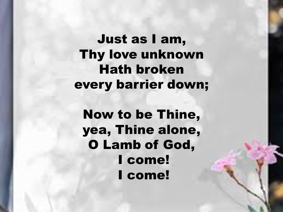 Just as I am, Thy love unknown. Hath broken. every barrier down; Now to be Thine, yea, Thine alone,