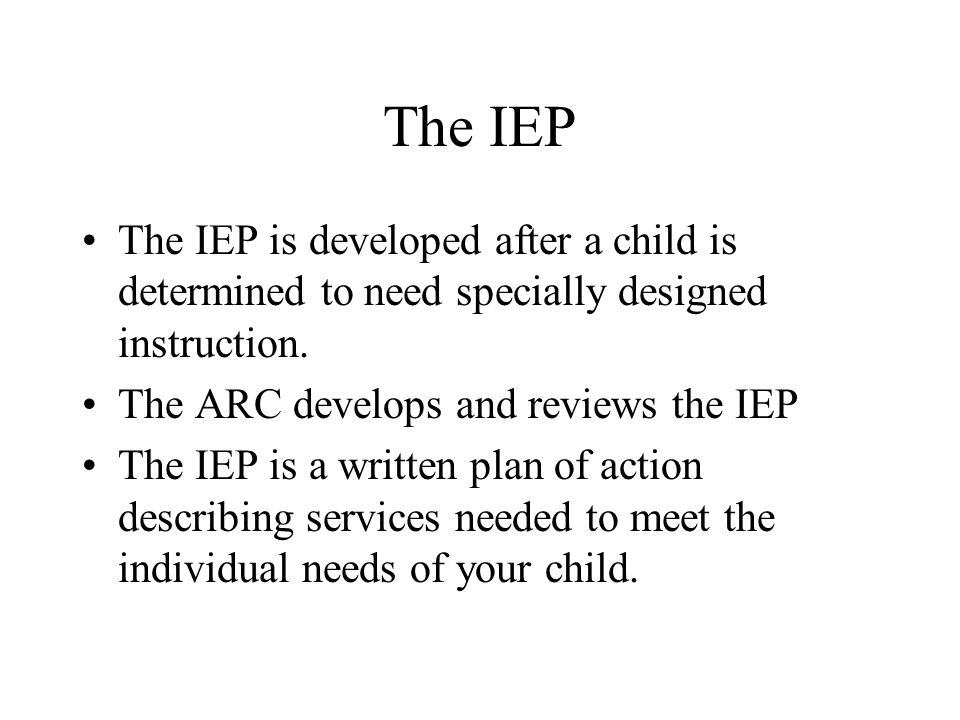 The IEP The IEP is developed after a child is determined to need specially designed instruction. The ARC develops and reviews the IEP.