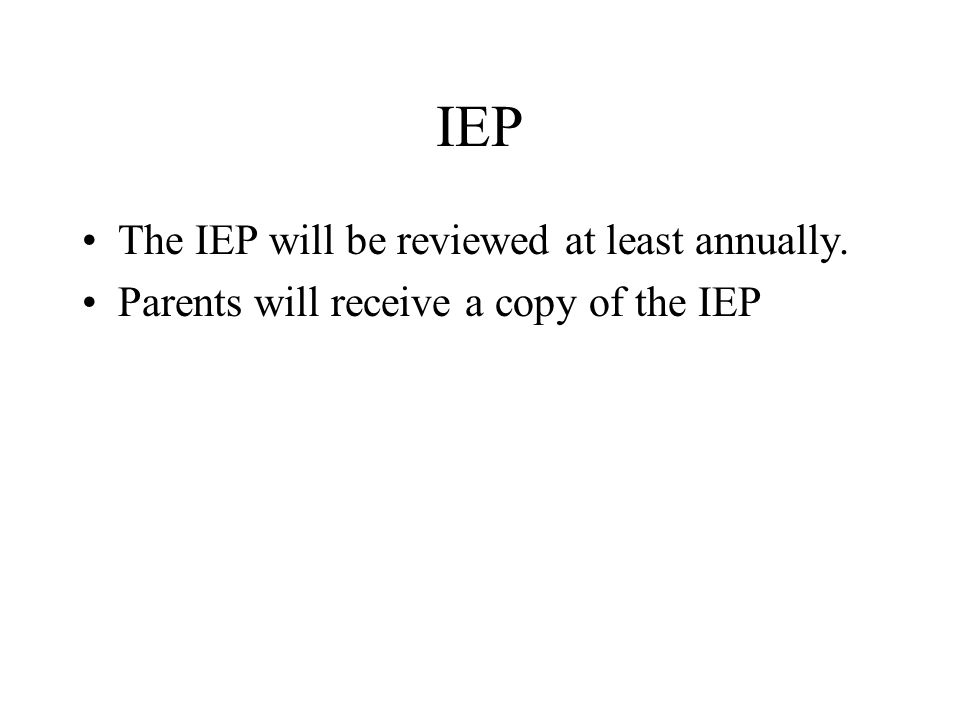 IEP The IEP will be reviewed at least annually.
