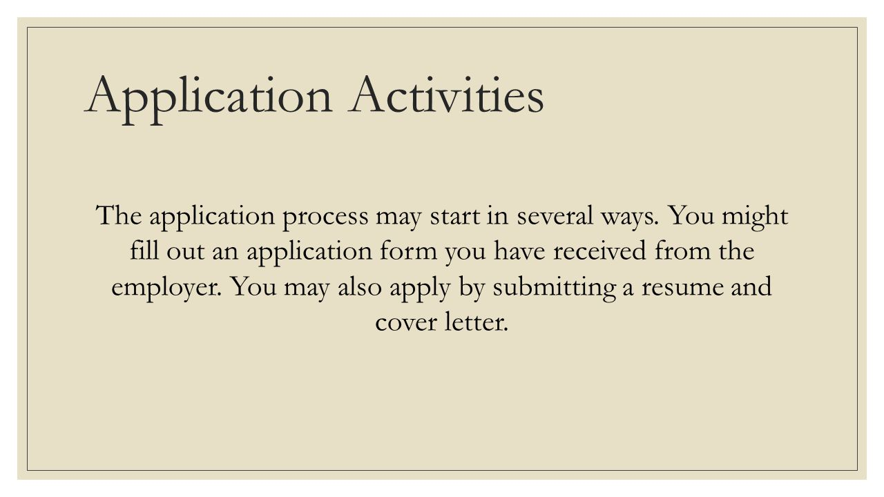 you might fill out an application form you have received from the employer you may also apply by submitting a resume and cover letter