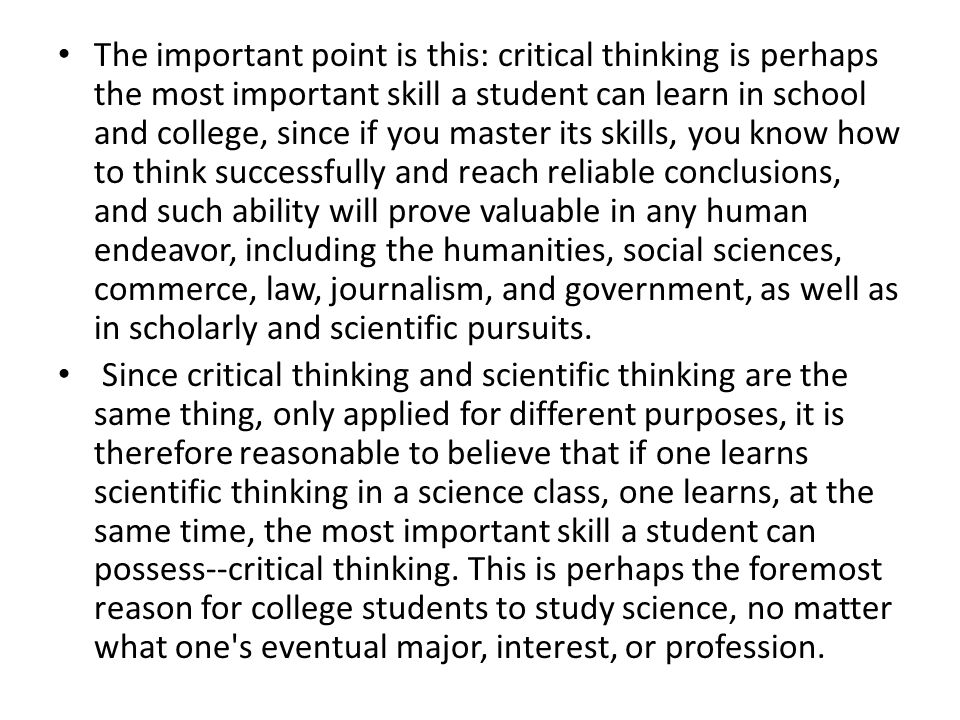 The+important+point+is+this%3A+critical+thinking+is+perhaps+the+most+important+skill+a+student+can+learn+in+school+and+college%2C+since+if+you+master+its+skills%2C+you+know+how+to+think+successfully+and+reach+reliable+conclusions%2C+and+such+ability+will+prove+valuable+in+any+human+endeavor%2C+including+the+humanities%2C+social+sciences%2C+commerce%2C+law%2C+journalism%2C+and+government%2C+as+well+as+in+scholarly+and+scientific+pursuits.