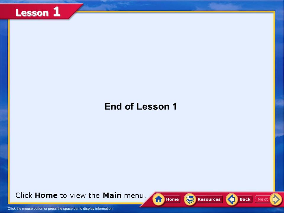 End of Lesson 1 Click Home to view the Main menu.