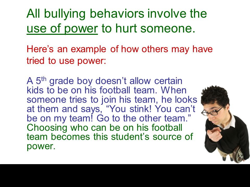 All bullying behaviors involve the use of power to hurt someone.