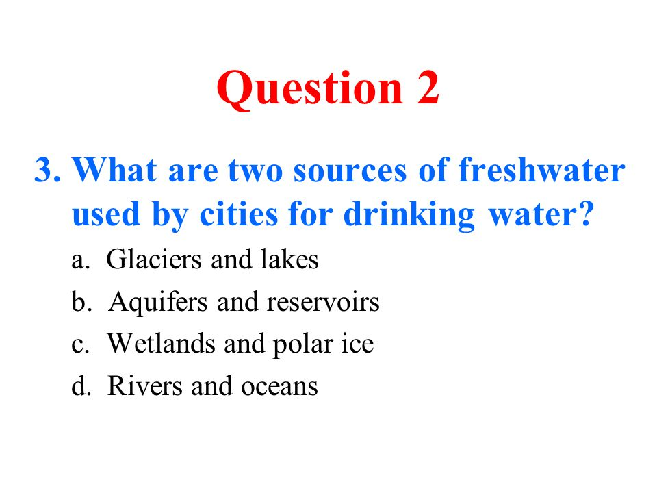 Question 2 What are two sources of freshwater used by cities for drinking water a. Glaciers and lakes.