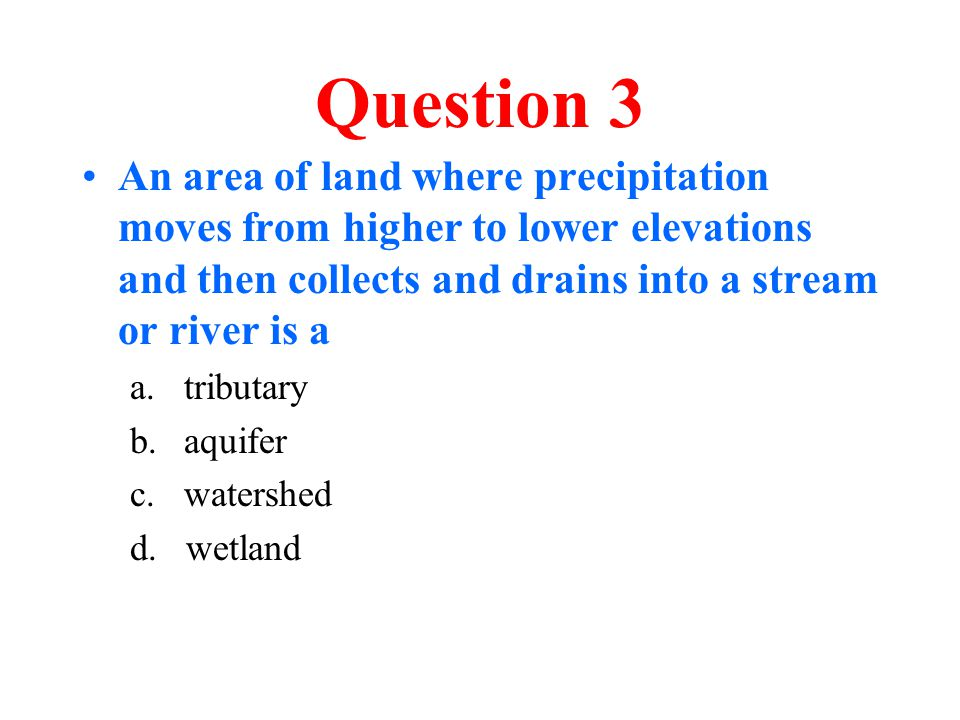 Question 3 An area of land where precipitation moves from higher to lower elevations and then collects and drains into a stream or river is a.