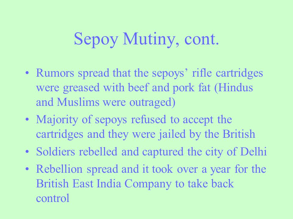 Sepoy Mutiny, cont. Rumors spread that the sepoys' rifle cartridges were greased with beef and pork fat (Hindus and Muslims were outraged)